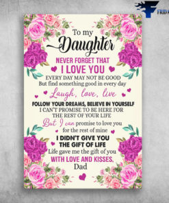 Flower Dad And Daughter - To My Daughter, Never Forget That I Love You, Every Day May Not Be Good, But Find Something Good In Every Day, Laugh, Love, Live, Follow Your Dreams