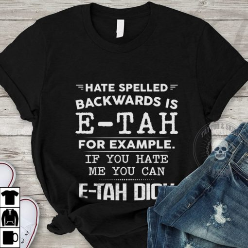 Hate spelled backwards is E-tah for example if you hate me you can E-tah Dick