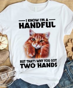 I know I'm a handful but that's why you got two hands - Cat lover