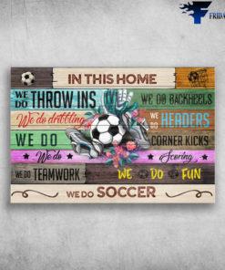 Soccer Home - In This Home, We Do Throw Ins, We Do Backheels, We Do Dribbling, We Do Headers, We Do Corner Kicks, We Do Teamwork, We Do Fun, We Do Soccer