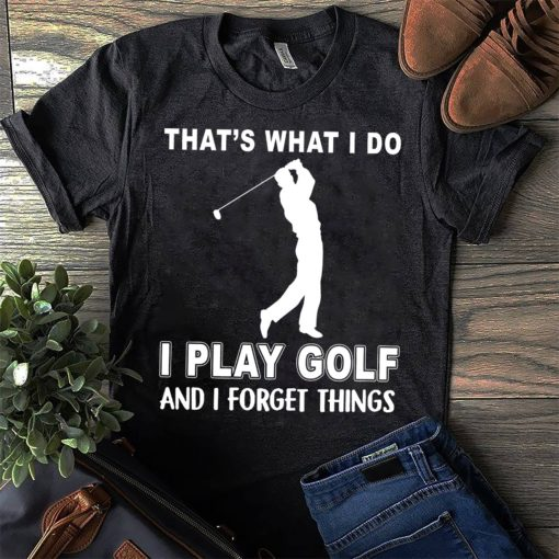 That's what I do I play golf and I forget things