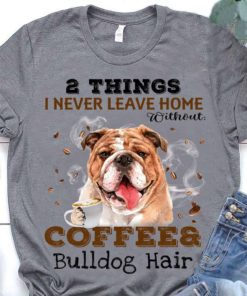 2 things I never leave home without coffee and bulldog hair - Bulldog lover