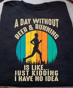A day without beer and running is like just kidding I have no idea - Man love running