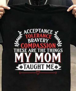 Acceptance tolerance bravery compassion these are the things my mom taught me - Mother's day gift