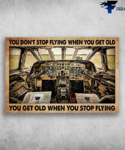 Airplane Cockpit - You Don't Stop Flying When You Get Old, You Get Old When You Stop Flying