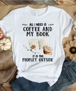 All I need is coffee and my book it is too peopley outside - Book lover T-shirt