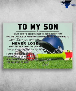 Dad And Son Baseball - To My Son, I Want You To Believe Deep In Your Heart, That You Are Capable Of Achieving, Anything You Put Your Mind, To That You Will Never Lose, You Either Win Or Lear