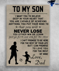 Dad And Son Soccer, Football Lover - To My Son, I Want You To Believe Deep In Your Heart, That You Are Capable Of Achieving, Anything You Put Your Mind To, That You Will Never Lose, Love Dad
