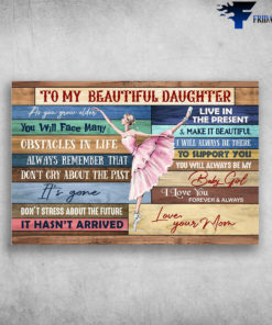 Dancing Girl - To My Beautiful Daughter, As You Grow Older, You Will Face Many, Obstacles In Life, Live In The Present, And Make It Beautiful, I Will Always Be There, To Support You, Mom And Daughter