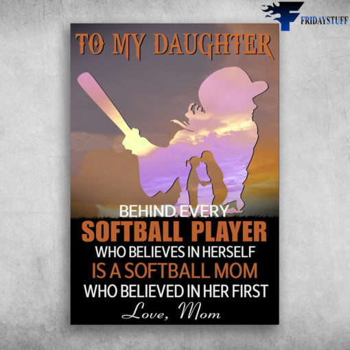 Mom And Daughter Softball, Softball Player - To My Daughter, Behind Every Softball Player, Who Believes In Herself, Is A Softball Mom, Who Believed In Her First, Love Mom