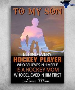 Mom And Son, Hockey Player - To My Son, Behind Every Hockey Player, Who Believes In Himself, Is A Hokey Mom, Who Believed In Him First, Love Mom