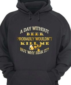 A day without beer probably wouldn't kill me but why risk it - Beer lover