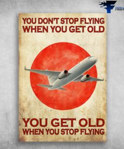 Airplane Poster - You Don't Stop Flying When You Get Old, You Get Old When You Stop FLying