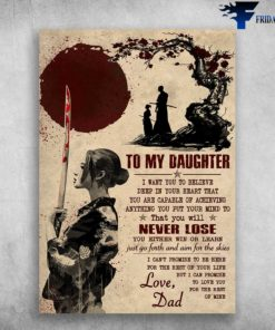Dad And Daughter Samurai - To My Daughter, I Want You To Believe Deep In Your Heart, That You Are Capable Of Achieving, Anything You Put Your Mind To, That You Will Never Lose, Love Dad