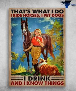 Horse Dog Wine - That's What I Do, I Ride Horse, I Pet Dogs, I Drink, And I Know Things