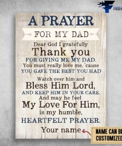 A Prayer For My Dad, Dear God I Greatefully, Thank You, For Giving Me My Dad, You Must Really Love Me, Cause You Gave The Best You Had, Watch Over Him And Bless Him Lord